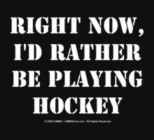 Right Now, I'd Rather Be Playing Hockey - White Text by cmmei