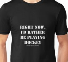 Right Now, I'd Rather Be Playing Hockey - White Text Unisex T-Shirt