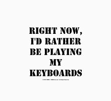 Right Now, I'd Rather Be Playing My Keyboards - Black Text Unisex T-Shirt