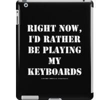 Right Now, I'd Rather Be Playing My Keyboards - White Text iPad Case/Skin