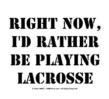 Right Now, I'd Rather Be Playing Lacrosse - Black Text by cmmei