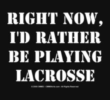 Right Now, I'd Rather Be Playing Lacrosse - White Text by cmmei