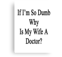 If I'm So Dumb Why Is My Wife A Doctor?  Canvas Print