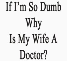 If I'm So Dumb Why Is My Wife A Doctor?  by supernova23