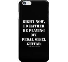 Right Now, I'd Rather Be Playing My Pedal Steel Guitar - White Text iPhone Case/Skin
