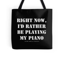 Right Now, I'd Rather Be Playing My Piano - White Text Tote Bag