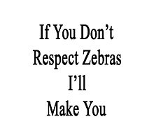 If You Don't Respect Zebras I'll Make You  Photographic Print
