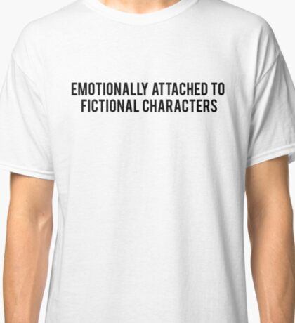Emotionally attached to fictional characters Classic T-Shirt