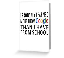 I Probably Learned More From Google Than I Have From School Greeting Card