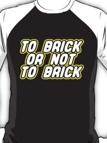 TO BRICK, OR NOT TO BRICK  T-Shirt