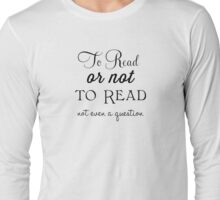 To read or not to read -- not even a question Long Sleeve T-Shirt
