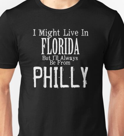 I May Live In Florida But I Will Always Be From Philly Unisex T-Shirt