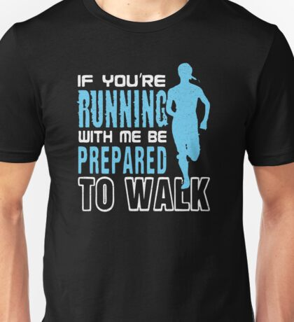 If You Are Running With Me Be Prepared To Walk Unisex T-Shirt