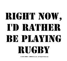 Right Now, I'd Rather Be Playing Rugby - Black Text by cmmei