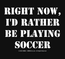 Right Now, I'd Rather Be Playing Soccer - White Text by cmmei