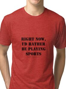 Right Now, I'd Rather Be Playing Sports - Black Text Tri-blend T-Shirt