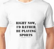 Right Now, I'd Rather Be Playing Sports - Black Text Unisex T-Shirt