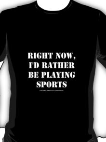 Right Now, I'd Rather Be Playing Sports - White Text T-Shirt