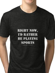 Right Now, I'd Rather Be Playing Sports - White Text Tri-blend T-Shirt