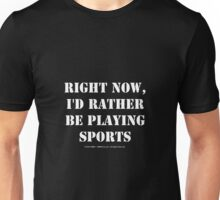 Right Now, I'd Rather Be Playing Sports - White Text Unisex T-Shirt