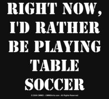 Right Now, I'd Rather Be Playing Table Soccer - White Text by cmmei
