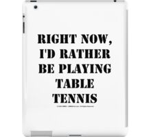 Right Now, I'd Rather Be Playing Table Tennis - Black Text iPad Case/Skin
