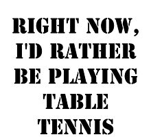 Right Now, I'd Rather Be Playing Table Tennis - Black Text by cmmei