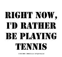 Right Now, I'd Rather Be Playing Tennis - Black Text by cmmei