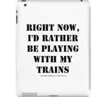 Right Now, I'd Rather Be Playing With My Trains - Black Text iPad Case/Skin