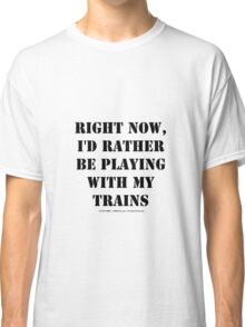 Right Now, I'd Rather Be Playing With My Trains - Black Text Classic T-Shirt