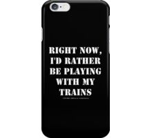 Right Now, I'd Rather Be Playing With My Trains - White Text iPhone Case/Skin