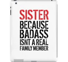 Fun 'Sister because Badass Isn't a Real Family Member' Tshirt, Accessories and Gifts iPad Case/Skin
