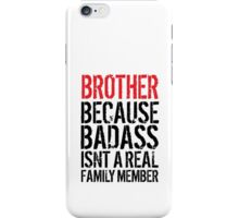 Fun 'Brother because Badass Isn't a Real Family Member' Tshirt, Accessories and Gifts iPhone Case/Skin