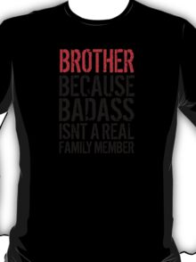 Fun 'Brother because Badass Isn't a Real Family Member' Tshirt, Accessories and Gifts T-Shirt