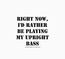 Right Now, I'd Rather Be Playing My Upright Bass - Black Text Unisex T-Shirt