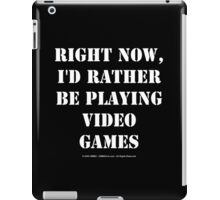 Right Now, I'd Rather Be Playing Video Games - White Text iPad Case/Skin