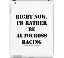 Right Now, I'd Rather Be Autocross Racing - Black Text iPad Case/Skin