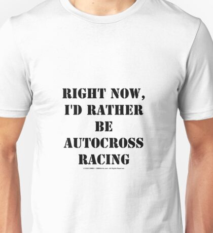Right Now, I'd Rather Be Autocross Racing - Black Text Unisex T-Shirt