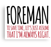 Cool 'Foreman. To Save Time, Let's Just Assume That I'm Always Right.' Tshirt, Accessories and Gifts Canvas Print