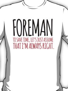 Cool 'Foreman. To Save Time, Let's Just Assume That I'm Always Right.' Tshirt, Accessories and Gifts T-Shirt