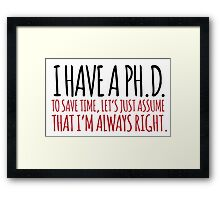 Must-Have 'Ph. D. To Save Time, Let's Just Assume That I'm Always Right.' Tshirt, Accessories and Gifts Framed Print