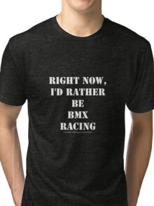 Right Now, I'd Rather Be BMX Racing - White Text Tri-blend T-Shirt