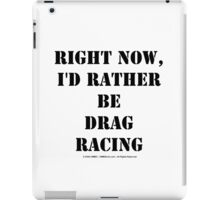 Right Now, I'd Rather Be Drag Racing - Black Text iPad Case/Skin
