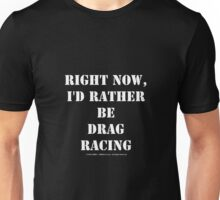 Right Now, I'd Rather Be Drag Racing - White Text Unisex T-Shirt