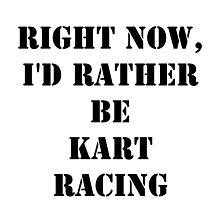 Right Now, I'd Rather Be Kart Racing - Black Text by cmmei