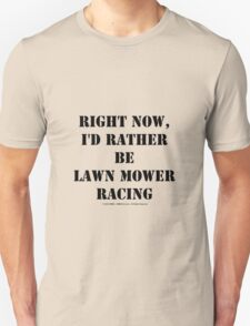 Right Now, I'd Rather Be Lawn Mower Racing - Black Text Unisex T-Shirt