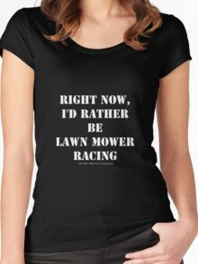 Right Now, I'd Rather Be Lawn Mower Racing - White Text Women's Fitted Scoop T-Shirt