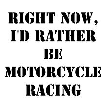 Right Now, I'd Rather Be Motorcycle Racing - Black Text by cmmei