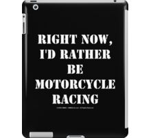 Right Now, I'd Rather Be Motorcycle Racing - White Text iPad Case/Skin