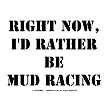 Right Now, I'd Rather Be Mud Racing - Black Text by cmmei